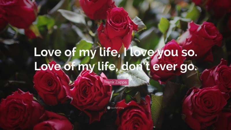 """Frank Zappa Quote: """"Love of my life, I love you so. Love of my life, don't ever go."""""""