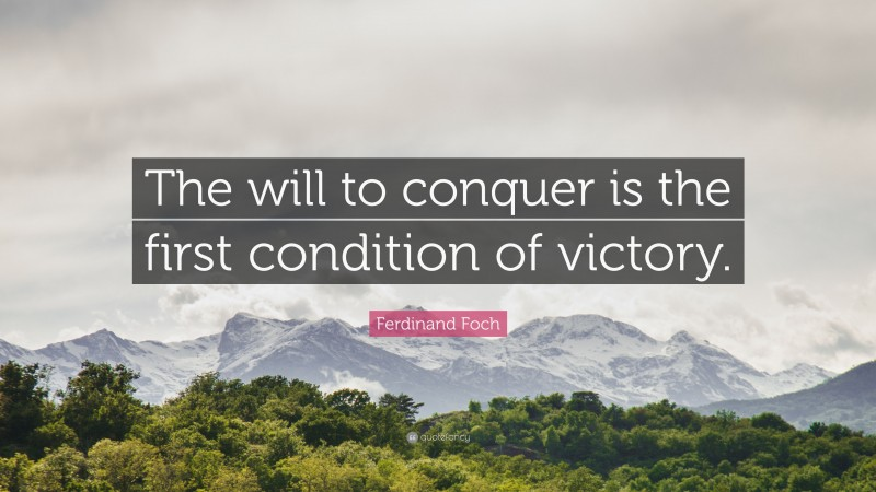 """Ferdinand Foch Quote: """"The will to conquer is the first condition of victory."""""""