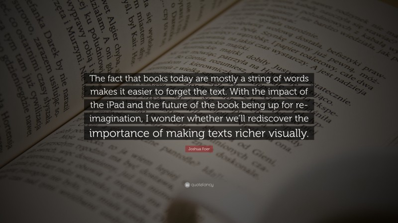 """Joshua Foer Quote: """"The fact that books today are mostly a string of words makes it easier to forget the text. With the impact of the iPad and the future of the book being up for re-imagination, I wonder whether we'll rediscover the importance of making texts richer visually."""""""