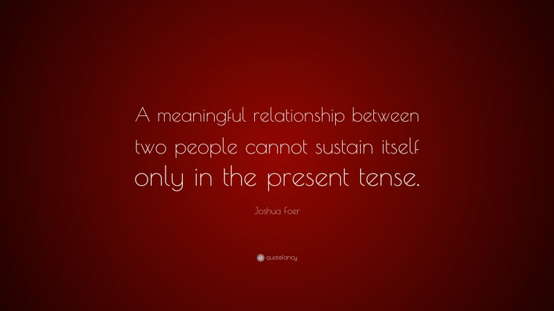 """Joshua Foer Quote: """"A meaningful relationship between two people cannot sustain itself only in the present tense."""""""