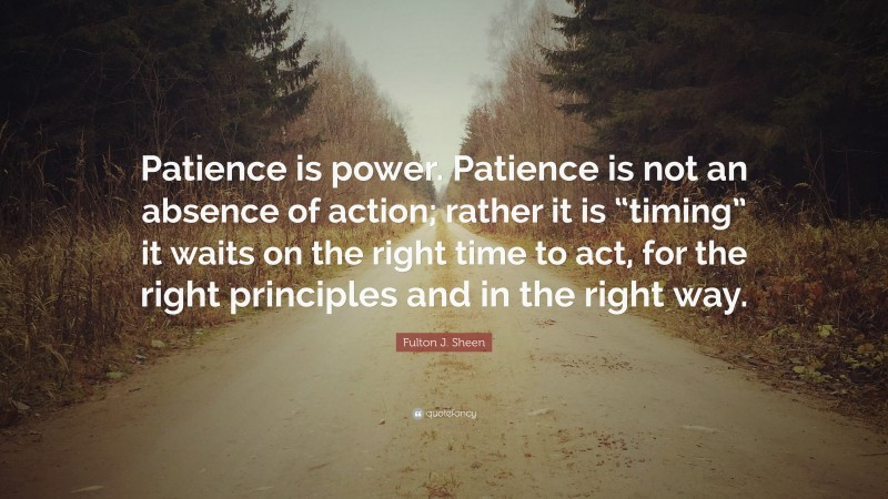 """Fulton J. Sheen Quote: """"Patience is power. Patience is not an absence of action; rather it is """"timing"""" it waits on the right time to act, for the right principles and in the right way."""""""