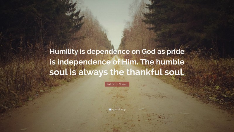"""Fulton J. Sheen Quote: """"Humility is dependence on God as pride is independence of Him. The humble soul is always the thankful soul."""""""
