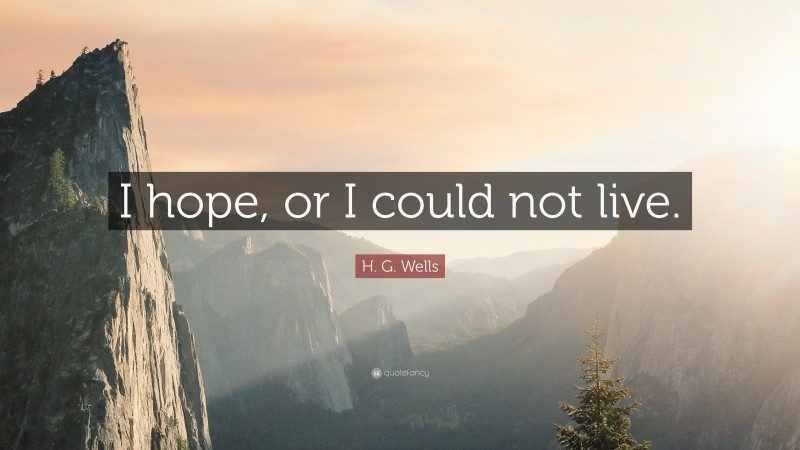 """H. G. Wells Quote: """"I hope, or I could not live."""""""