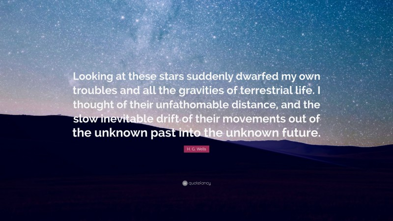 """H. G. Wells Quote: """"Looking at these stars suddenly dwarfed my own troubles and all the gravities of terrestrial life. I thought of their unfathomable distance, and the slow inevitable drift of their movements out of the unknown past into the unknown future."""""""