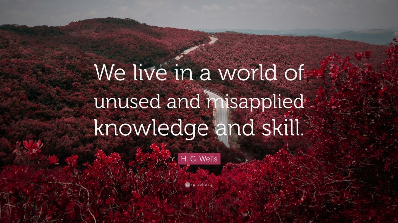 "H. G. Wells Quote: ""We live in a world of unused and misapplied knowledge and skill."""