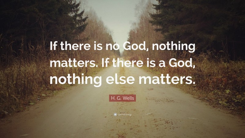 """H. G. Wells Quote: """"If there is no God, nothing matters. If there is a God, nothing else matters."""""""
