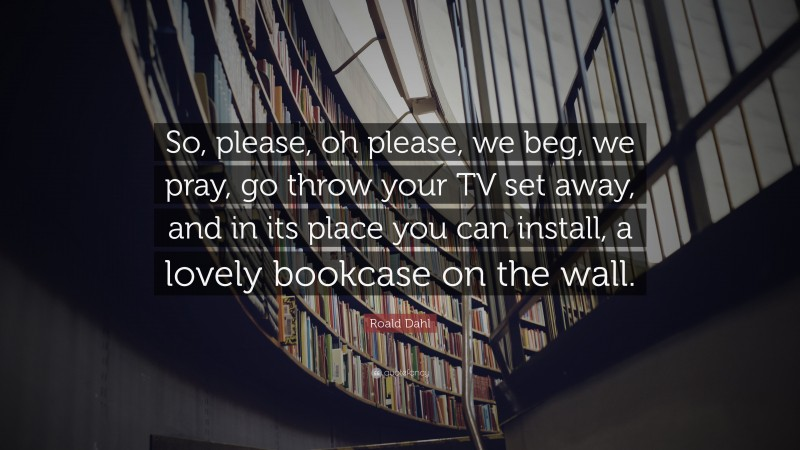 """Roald Dahl Quote: """"So, please, oh please, we beg, we pray, go throw your TV set away, and in its place you can install, a lovely bookcase on the wall."""""""