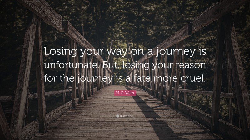 """H. G. Wells Quote: """"Losing your way on a journey is unfortunate. But, losing your reason for the journey is a fate more cruel."""""""