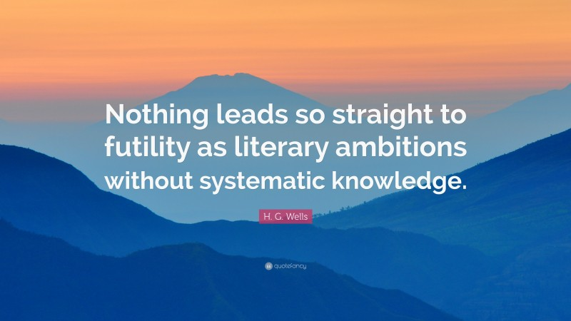 "H. G. Wells Quote: ""Nothing leads so straight to futility as literary ambitions without systematic knowledge."""