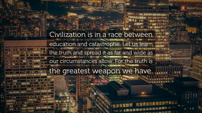 """H. G. Wells Quote: """"Civilization is in a race between education and catastrophe. Let us learn the truth and spread it as far and wide as our circumstances allow. For the truth is the greatest weapon we have."""""""