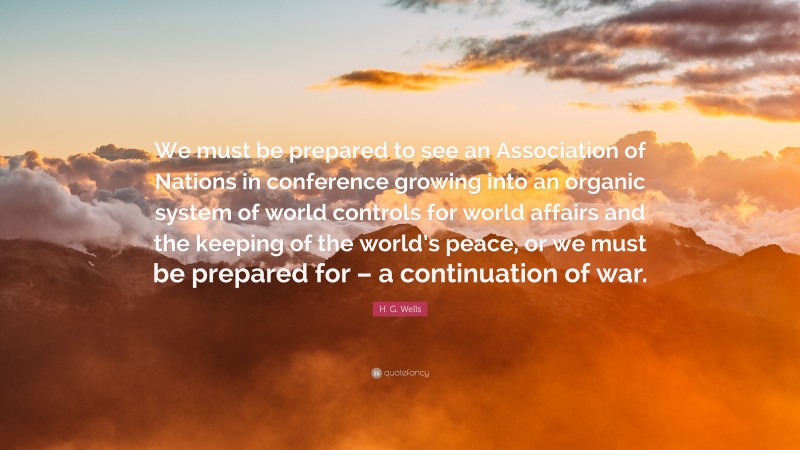 """H. G. Wells Quote: """"We must be prepared to see an Association of Nations in conference growing into an organic system of world controls for world affairs and the keeping of the world's peace, or we must be prepared for – a continuation of war."""""""