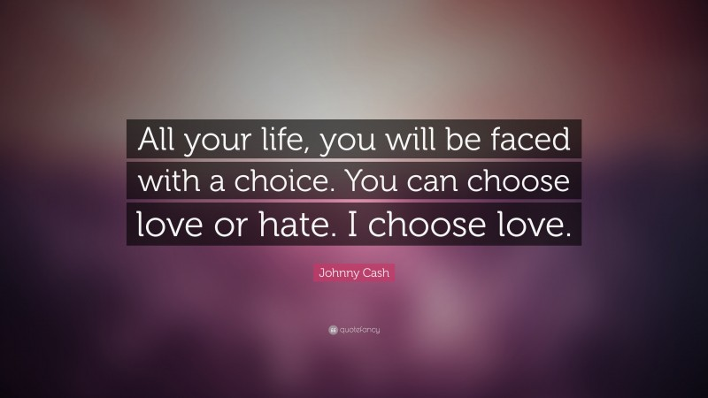 """Johnny Cash Quote: """"All your life, you will be faced with a choice. You can choose love or hate. I choose love."""""""