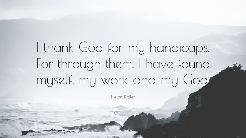 """Helen Keller Quote: """"I thank God for my handicaps. For through them, I have found myself, my work and my God."""""""