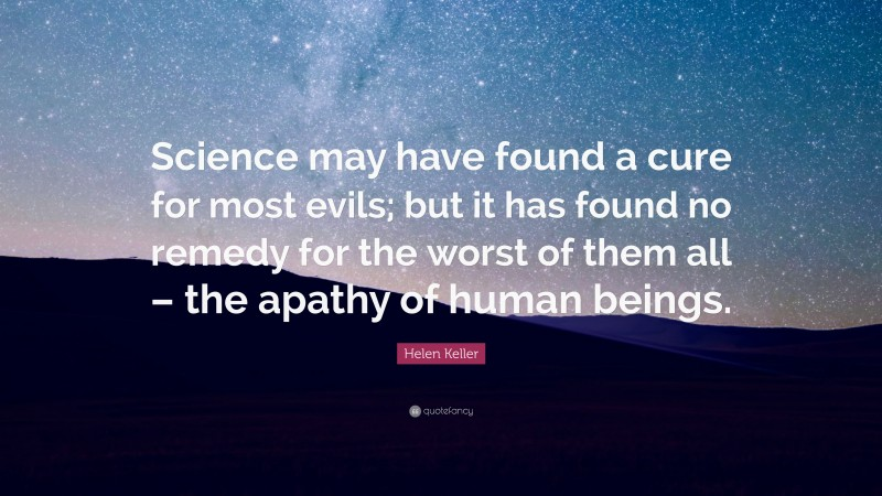 """Helen Keller Quote: """"Science may have found a cure for most evils; but it has found no remedy for the worst of them all – the apathy of human beings."""""""