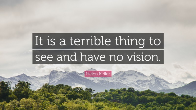 """Helen Keller Quote: """"It is a terrible thing to see and have no vision."""""""