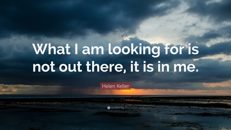 """Helen Keller Quote: """"What I am looking for is not out there, it is in me."""""""