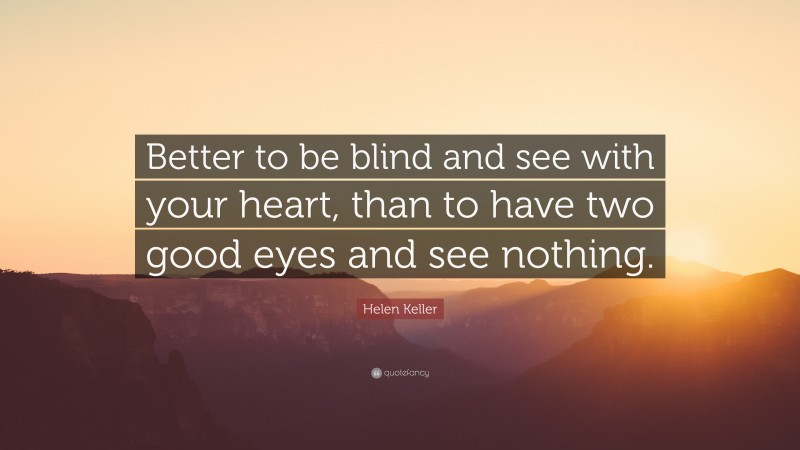 """Helen Keller Quote: """"Better to be blind and see with your heart, than to have two good eyes and see nothing."""""""