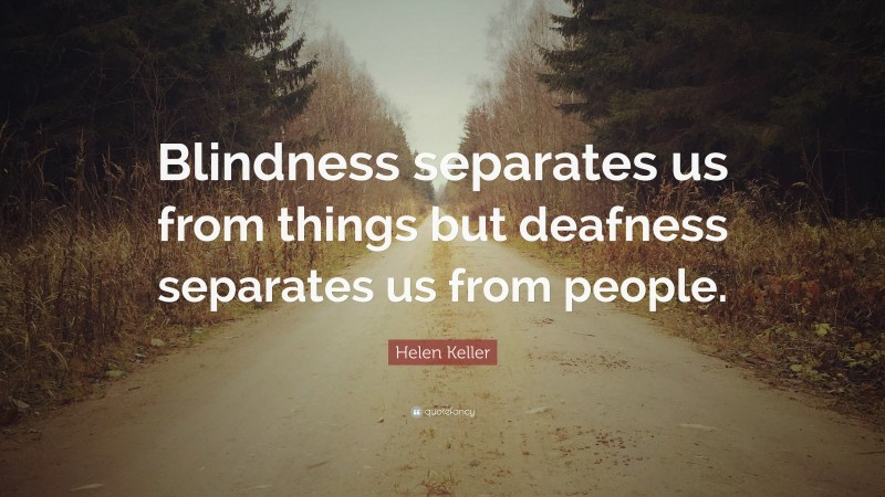 """Helen Keller Quote: """"Blindness separates us from things but deafness separates us from people."""""""