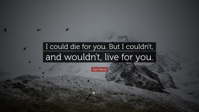 """Ayn Rand Quote: """"I could die for you. But I couldn't, and wouldn't, live for you."""""""