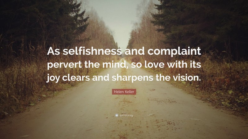 """Helen Keller Quote: """"As selfishness and complaint pervert the mind, so love with its joy clears and sharpens the vision."""""""
