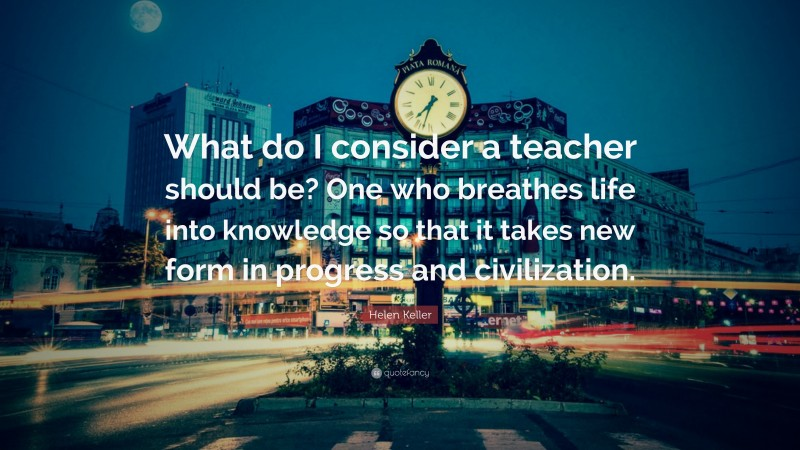 """Helen Keller Quote: """"What do I consider a teacher should be? One who breathes life into knowledge so that it takes new form in progress and civilization."""""""