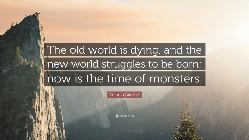 """Antonio Gramsci Quote: """"The old world is dying, and the new world struggles to be born; now is the time of monsters."""""""