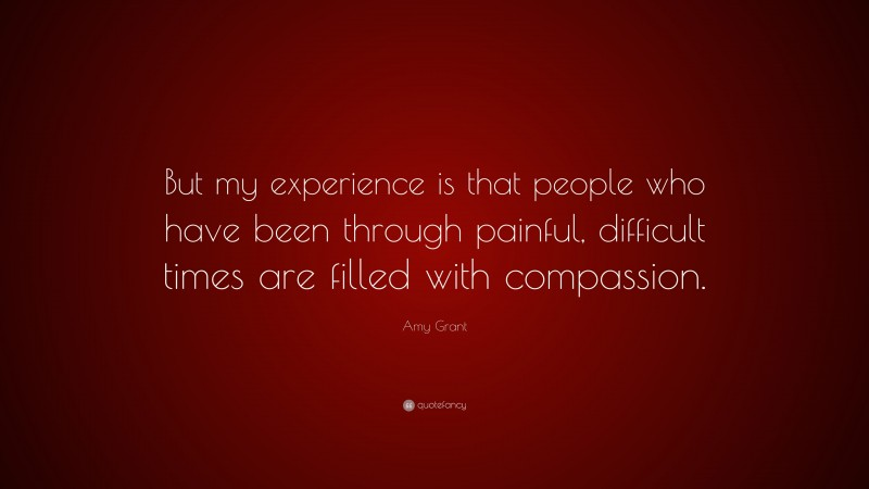 """Amy Grant Quote: """"But my experience is that people who have been through painful, difficult times are filled with compassion."""""""