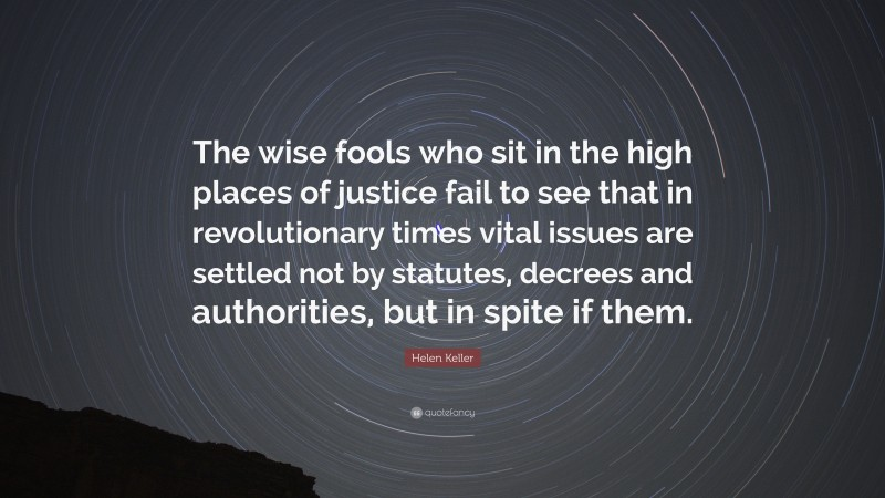 """Helen Keller Quote: """"The wise fools who sit in the high places of justice fail to see that in revolutionary times vital issues are settled not by statutes, decrees and authorities, but in spite if them."""""""