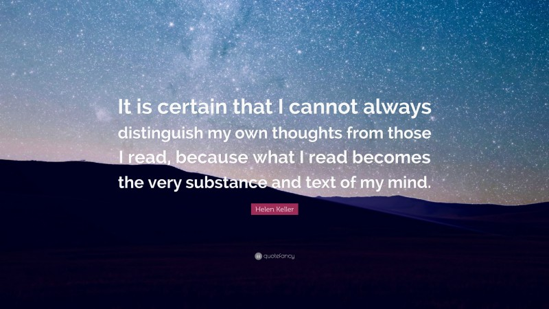 """Helen Keller Quote: """"It is certain that I cannot always distinguish my own thoughts from those I read, because what I read becomes the very substance and text of my mind."""""""