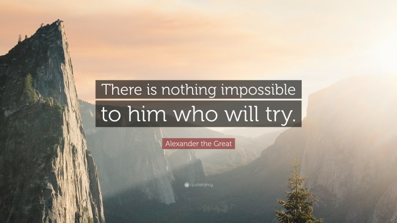 "Uplifting Quotes: ""There is nothing impossible to him who will try."" — Alexander the Great"