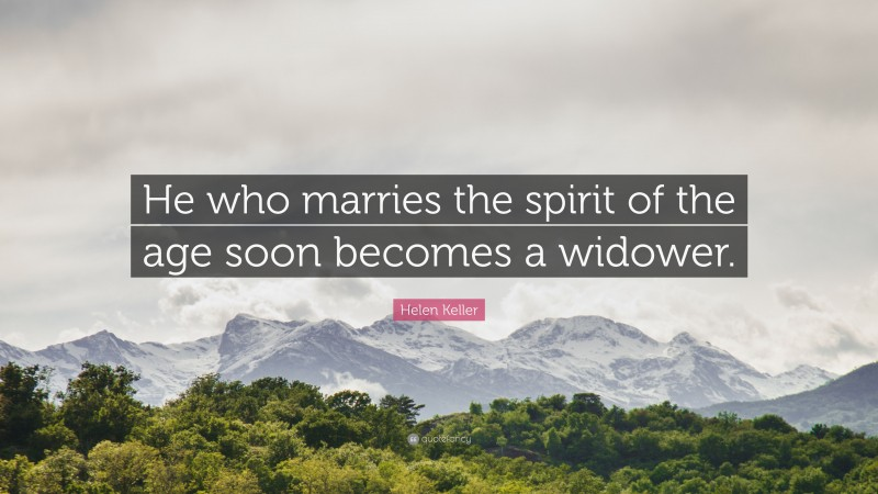"""Helen Keller Quote: """"He who marries the spirit of the age soon becomes a widower."""""""