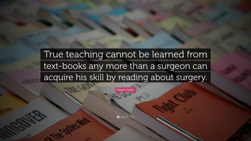 """Helen Keller Quote: """"True teaching cannot be learned from text-books any more than a surgeon can acquire his skill by reading about surgery."""""""