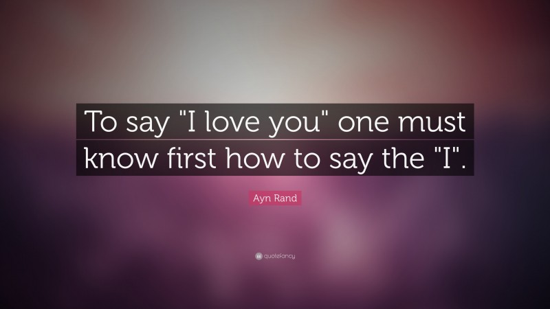 """Ayn Rand Quote: """"To say """"I love you"""" one must know first how to say the """"I""""."""""""