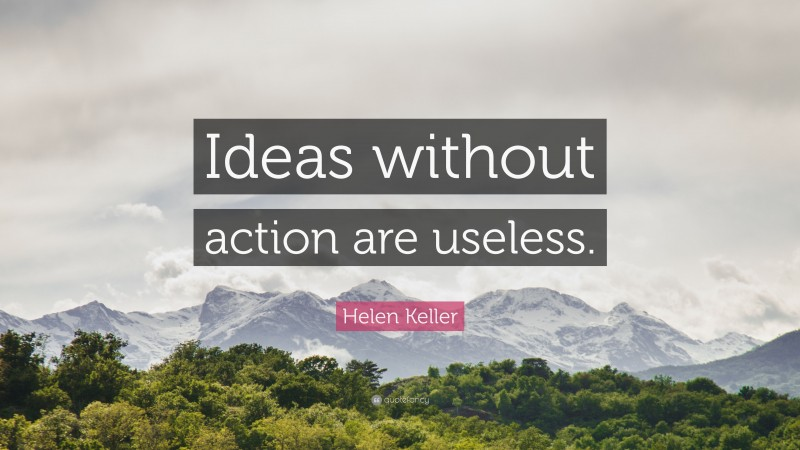 """Helen Keller Quote: """"Ideas without action are useless."""""""