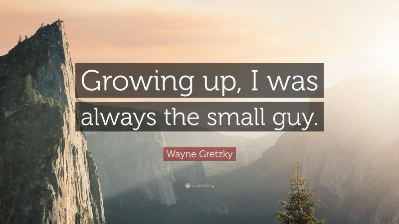 """Wayne Gretzky Quote: """"Growing up, I was always the small guy."""""""