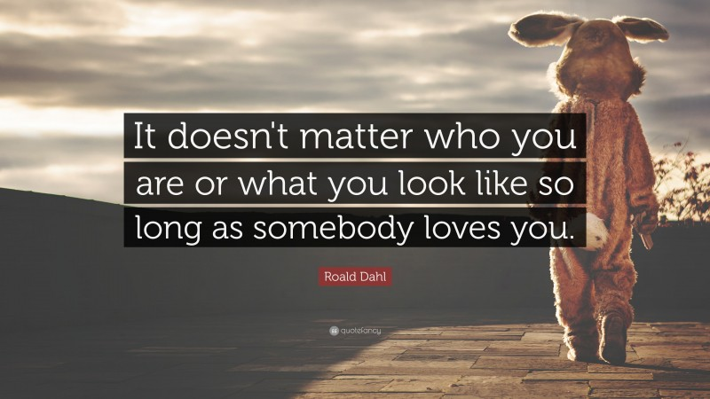"""Roald Dahl Quote: """"It doesn't matter who you are or what you look like so long as somebody loves you."""""""