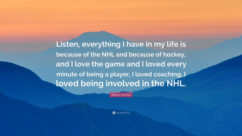 """Wayne Gretzky Quote: """"Listen, everything I have in my life is because of the NHL and because of hockey, and I love the game and I loved every minute of being a player, I loved coaching, I loved being involved in the NHL."""""""