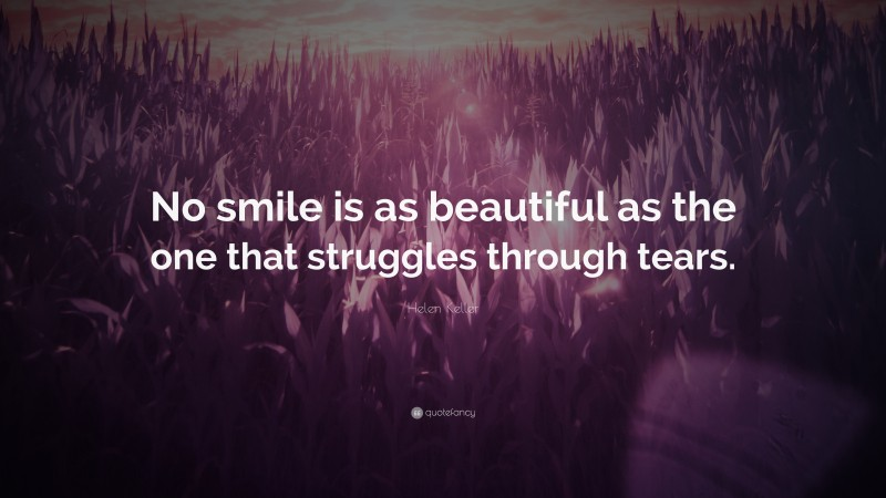 """Helen Keller Quote: """"No smile is as beautiful as the one that struggles through tears."""""""