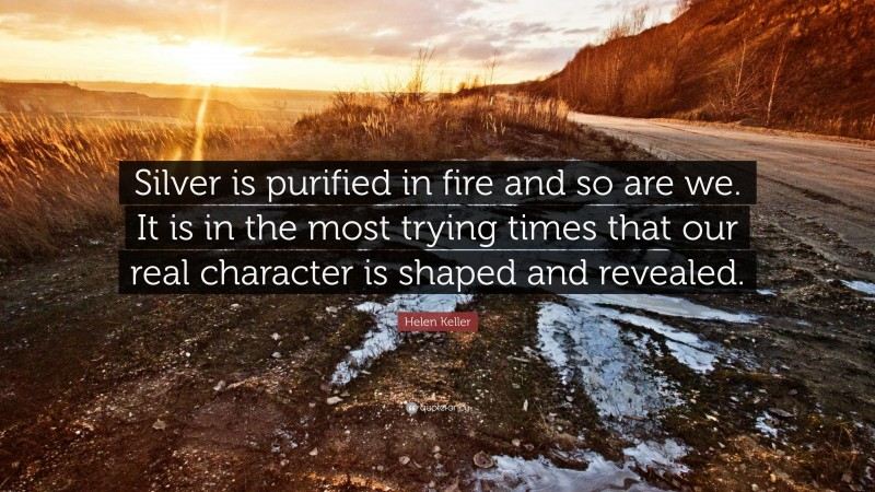 """Helen Keller Quote: """"Silver is purified in fire and so are we. It is in the most trying times that our real character is shaped and revealed."""""""