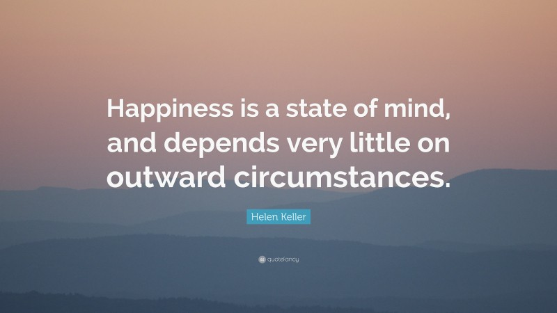 """Helen Keller Quote: """"Happiness is a state of mind, and depends very little on outward circumstances."""""""