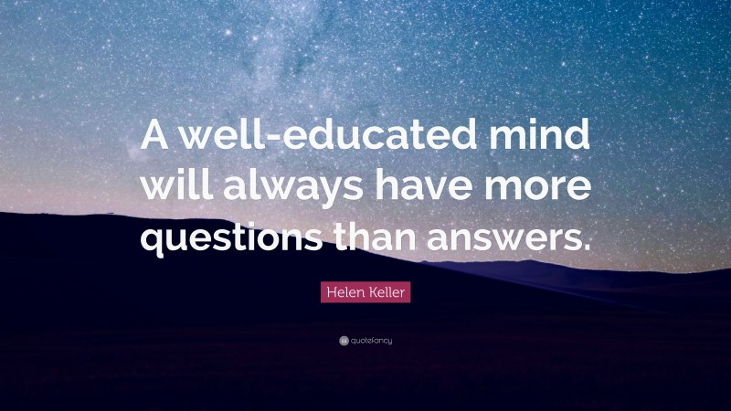 """Helen Keller Quote: """"A well-educated mind will always have more questions than answers."""""""