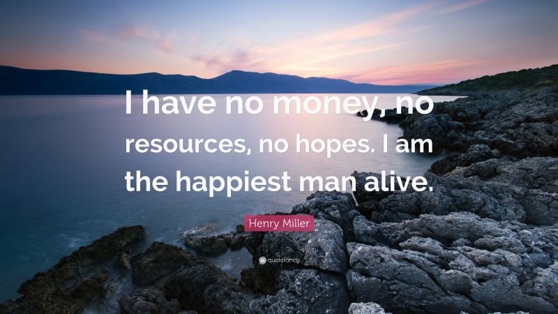 """Henry Miller Quote: """"I have no money, no resources, no hopes. I am the happiest man alive."""""""