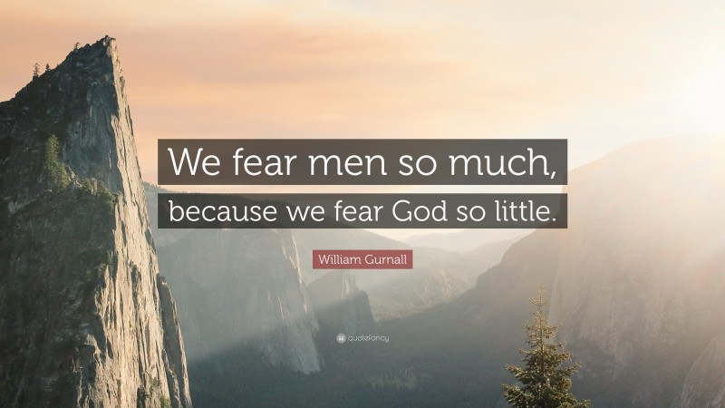 """William Gurnall Quote: """"We fear men so much, because we fear God so little."""""""