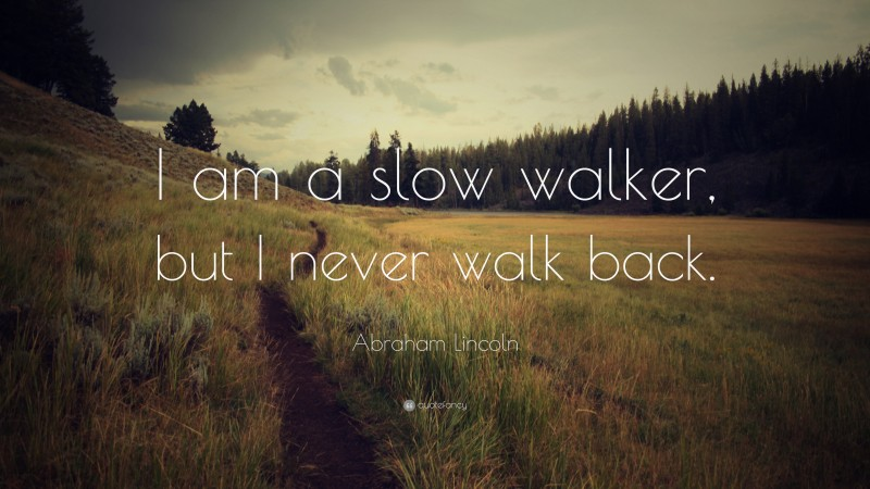 """Abraham Lincoln Quote: """"I am a slow walker, but I never walk back."""""""