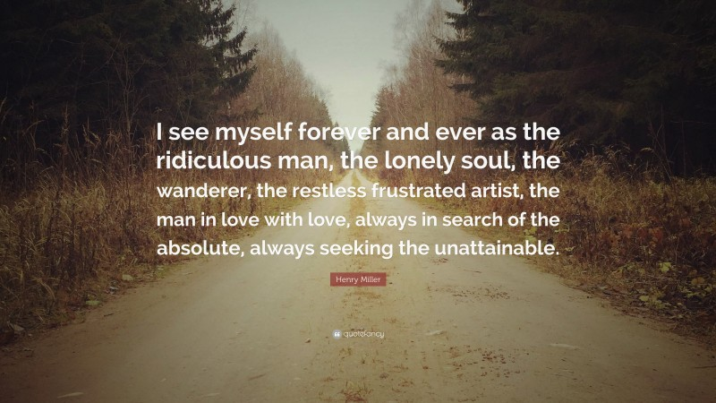 """Henry Miller Quote: """"I see myself forever and ever as the ridiculous man, the lonely soul, the wanderer, the restless frustrated artist, the man in love with love, always in search of the absolute, always seeking the unattainable."""""""