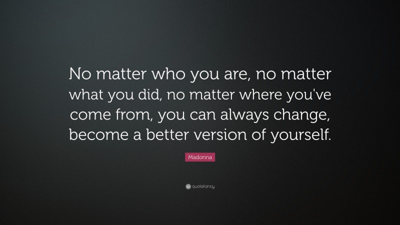 """Madonna Quote: """"No matter who you are, no matter what you did, no matter where you've come from, you can always change, become a better version of yourself."""""""