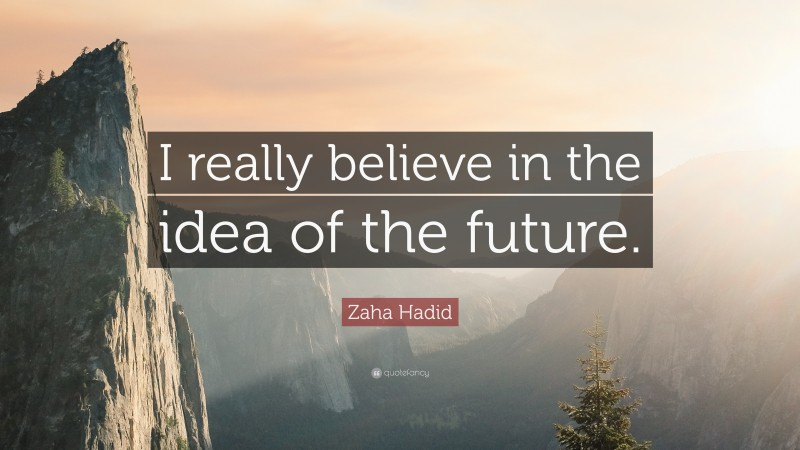 """Zaha Hadid Quote: """"I really believe in the idea of the future."""""""