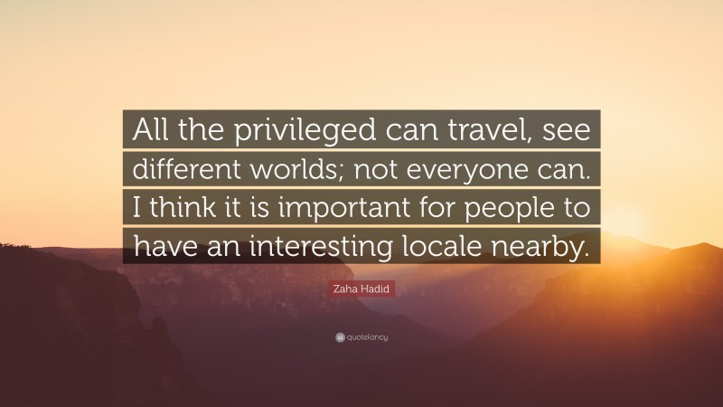 """Zaha Hadid Quote: """"All the privileged can travel, see different worlds; not everyone can. I think it is important for people to have an interesting locale nearby."""""""