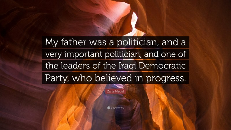 """Zaha Hadid Quote: """"My father was a politician, and a very important politician, and one of the leaders of the Iraqi Democratic Party, who believed in progress."""""""