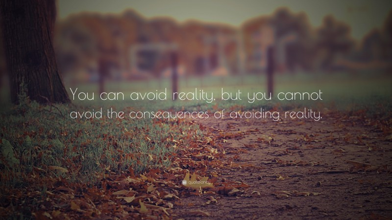 """Ayn Rand Quote: """"You can avoid reality, but you cannot avoid the consequences of avoiding reality."""""""